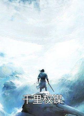 千里权谋小说全文免费阅读第20章(千里权谋小说在线阅读)