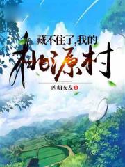 凶萌女友章节阅读 王火小说在线阅读 瞒不住了我的桃源村
